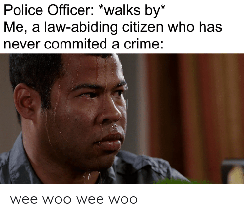 wee: Police Officer: *walks by*  Me, a law-abiding citizen who has  never commited a crime: wee woo wee woo