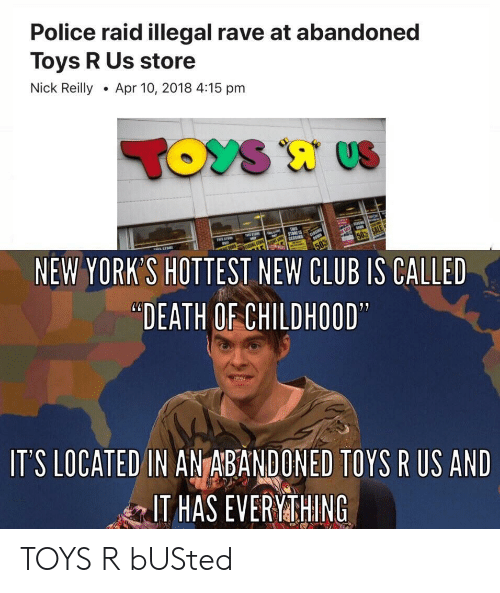 """Toys R Us: Police raid illegal rave at abandoned  Toys R Us store  Nick ReillyApr 10, 2018 4:15 pm  NEW YORK'S HOTTEST NEW CLUB IS CALLED  """"DEATH OF CHILDHOOD  IT'S LOCATED IN ANTABANDONED TOYS R US AND  IT HAS EVERYMTHING TOYS R bUSted"""