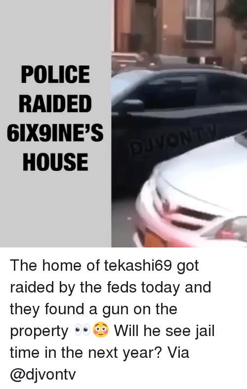 Jail, Memes, and Police: POLICE  RAIDED  6IX9INE'S  HOUSE The home of tekashi69 got raided by the feds today and they found a gun on the property 👀😳 Will he see jail time in the next year? Via @djvontv