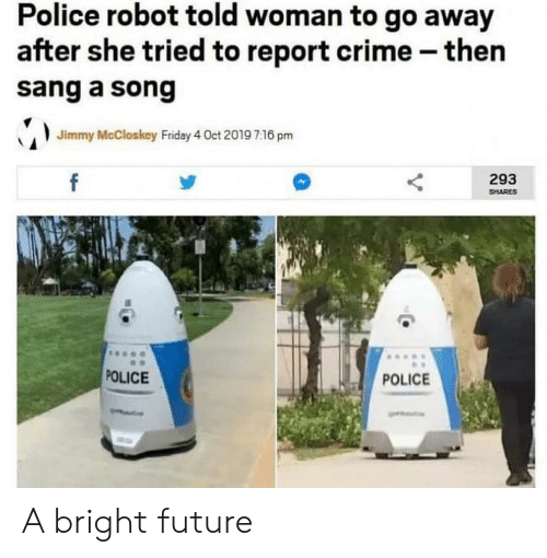 Crime, Friday, and Future: Police robot told woman to go away  after she tried to report crime then  sang a song  Jimmy McCloskey Friday 4 Oct 2019 7.16 pm  f  293  SHARES  POLICE  POLICE A bright future