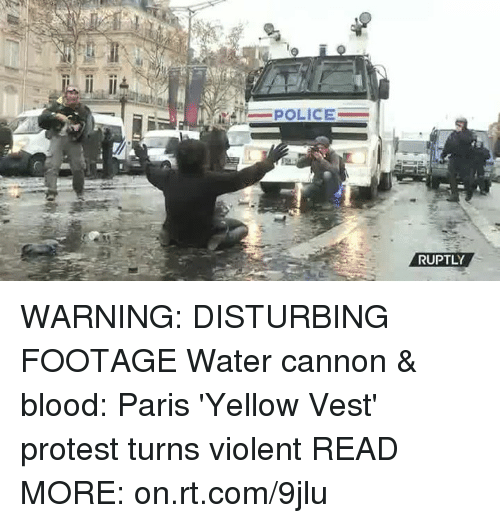 Dank, Police, and Protest: POLICE  RUPTLY WARNING: DISTURBING FOOTAGE  Water cannon & blood: Paris 'Yellow Vest' protest turns violent  READ MORE: on.rt.com/9jlu