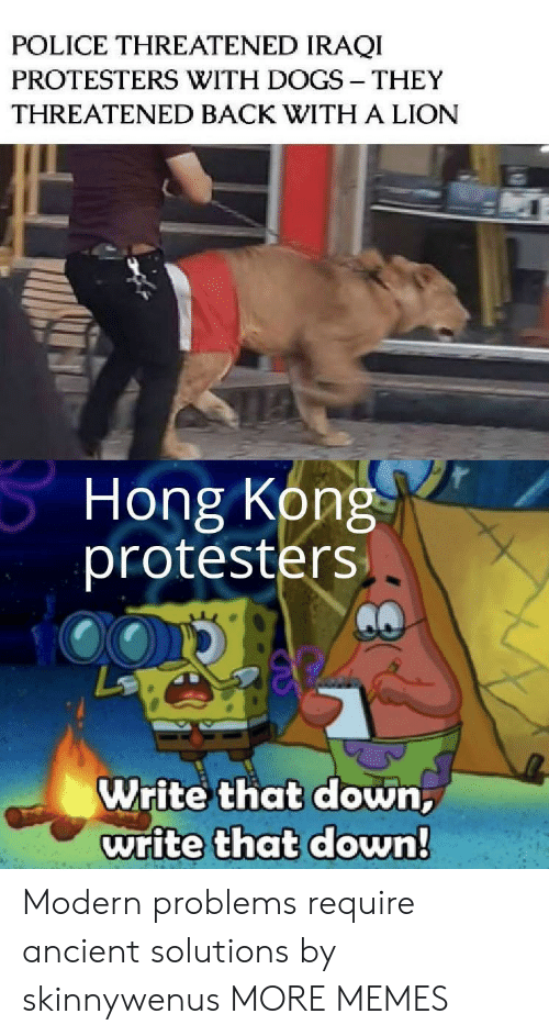 solutions: POLICE THREATENED IRAQI  PROTESTERS WITH DOGS THEY  THREATENED BACK WITH A LION  Hong Kong  protesters  Write that down,  write that down! Modern problems require ancient solutions by skinnywenus MORE MEMES