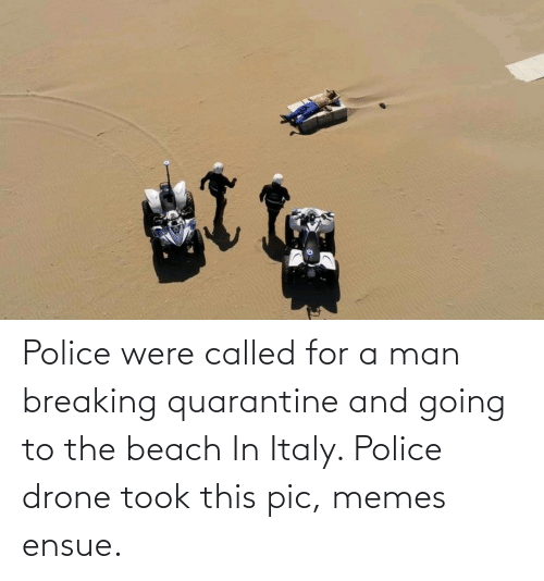 the beach: Police were called for a man breaking quarantine and going to the beach In Italy. Police drone took this pic, memes ensue.