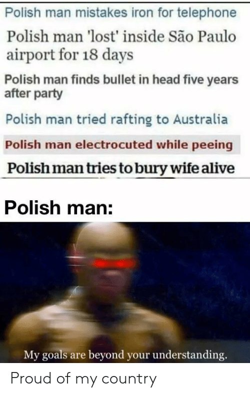 Alive, Goals, and Head: Polish man mistakes iron for telephone  Polish man 'lost' inside São Paulo  airport for 18 days  Polish man finds bullet in head five years  after party  Polish man tried rafting to Australia  Polish man electrocuted while peeing  Polish man tries to bury wife alive  Polish man:  My goals are beyond your understanding. Proud of my country