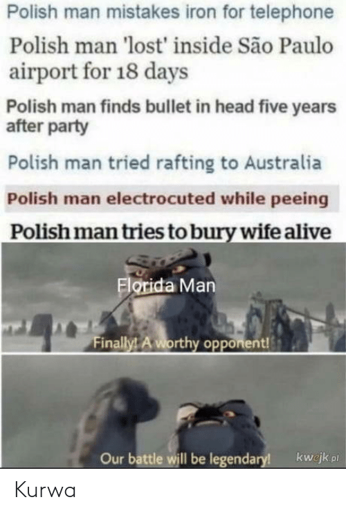 legendary: Polish man mistakes iron for telephone  Polish man 'lost' inside São Paulo  airport for 18 days  Polish man finds bullet in head five years  after party  Polish man tried rafting to Australia  Polish man electrocuted while peeing  Polish man tries to bury wife alive  Florida Man  Finally! A worthy opponent!  Our battle will be legendary!  kwejk pl Kurwa