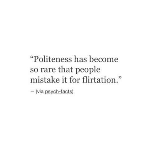 "Psych: ""Politeness has become  so rare that people  mistake it for flirtation.""  92  (via psych-facts)"
