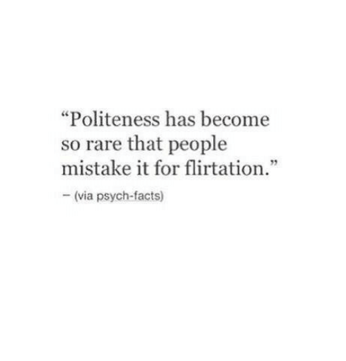 """Facts, Psych, and Rare: """"Politeness has become  so rare that people  mistake it for flirtation.""""  5  (via psych-facts)"""