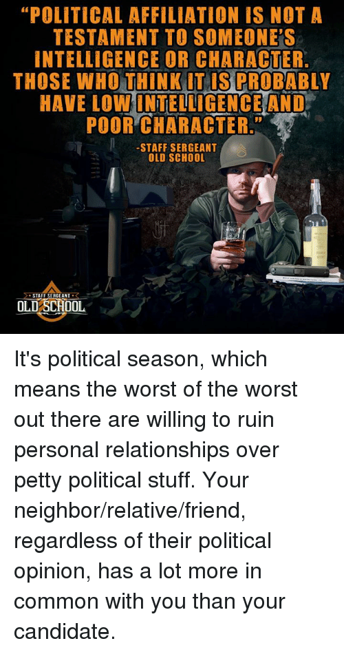 """staff sergeant: """"POLITICAL AFFILIATION IS NOT A  TESTAMENT TO SOMEONES  INTELLIGENCE OR CHARACTER.  THOSE WHO THINK IT IS PROBABLY  HAVE LOWINTELLIGENCE AND  POOR CHARACTER  STAFF SERGEANT  OLD SCHOOL  STAFF SERGEANT  R  OLD SCHOOL It's political season, which means the worst of the worst out there are willing to ruin personal relationships over petty political stuff. Your neighbor/relative/friend, regardless of their political opinion, has a lot more in common with you than your candidate."""