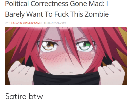Anime, Fuck, and Zombie: Political Correctness Gone Mad: I  Barely Want To Fuck This Zombie  BY THE CRANKY CRANKIN' GAMER FEBRUARY 21, 2019 Satire btw