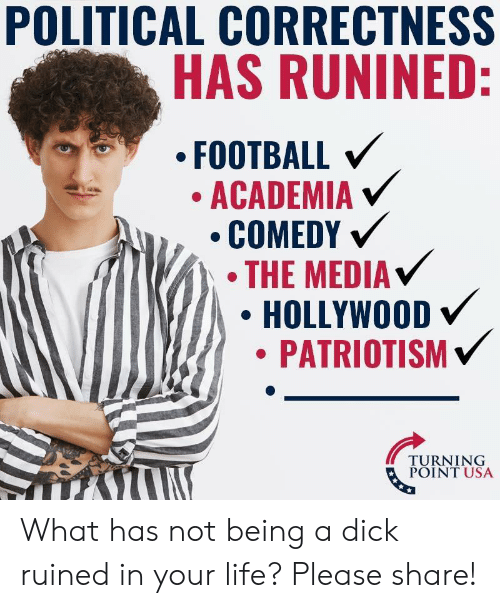 Football, Life, and Dick: POLITICAL CORRECTNESS  HAS RUNINED:  FOOTBALL  ACADEMIA V  THE MEDIA  HOLLYWOOD  PATRIOTISM  TURNING  POINT USA What has not being a dick ruined in your life? Please share!