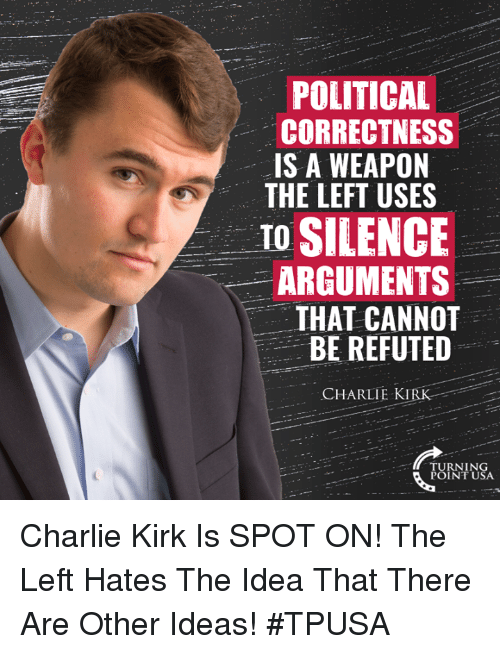 Charlie, Memes, and Political Correctness: POLITICAL  CORRECTNESS  IS A WEAPON  THE LEFT USES  TO SILENCE  ARGUMENTS  THAT CANNOT  BE REFUTED  CHARLIE KIRK  TURNING  POINT USA Charlie Kirk Is SPOT ON!  The Left Hates The Idea That There Are Other Ideas! #TPUSA
