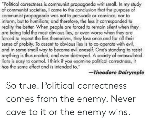 """True, Control, and Propaganda: """"Political correctness is communist propaganda writ small. In my study  of communist societies,I came to the conclusion that the purpose of  communist propaganda was not to persuade or convince, nor to  inform, but to humiliate; and therefore, the less it coresponded to  reality the better. When people are forced to remain silent when they  are being told the most obvious lies, or even worse when they are  forced to repeat the lies themselves, they lose once and for all their  sense of probiy. To assont to obvious lies is to co-operate with evil,  and in some small way to become evil oneself. One's stonding to resist  anything is thus eroded, and even destroyed. A scciety of emasculatod  liars is oasy to control. think if you examine political correctness, it  has the same effect and is intended to.  -Theodore Dalrymple So true. Political correctness comes from the enemy. Never cave to it or the enemy wins."""