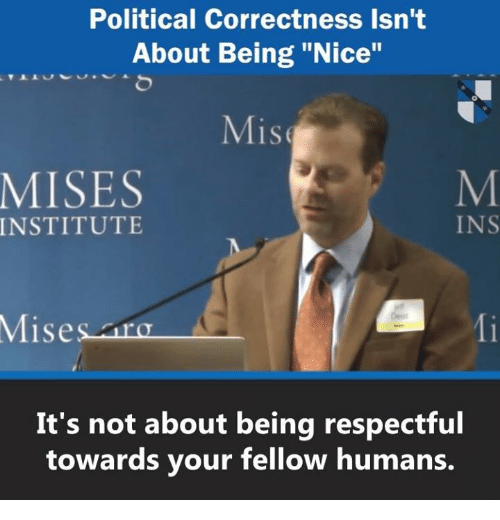 "Memes, Political Correctness, and Nice: Political Correctness Isn't  About Being ""Nice""  Mis  MISES  INSTITUTE  INS  Misesara  Mi  It's not about being respectful  towards your fellow humans."