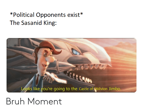 Bruh, The Castle, and Castle: *Political Opponents exist*  The Sasanid King:  Looks like you're going to the Castle of Oblivion Jimbo. Bruh Moment