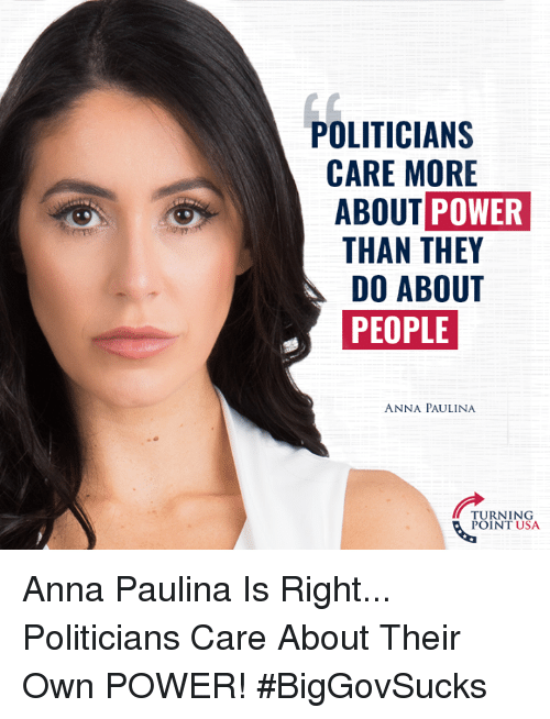 Anna, Memes, and Power: POLITICIAN:S  CARE MORE  ABOUT POWER  THAN THEY  DO ABOUT  PEOPLE  ANNA PAULINA  TURNING  POINT USA Anna Paulina Is Right... Politicians Care About Their Own POWER! #BigGovSucks