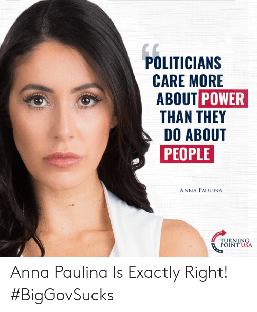 turning point: POLITICIAN:S  CARE MORE  ABOUT POWER  THAN THEY  DO ABOUT  PEOPLE  ANNA PAULINA  TURNING  POINT USA Anna Paulina Is Exactly Right! #BigGovSucks