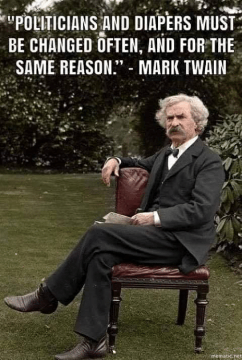 "Mark Twain, Politicians, and Reason: POLITICIANS AND DIAPERS MUST  BE CHANGED OFTEN, AND FOR THE  SAME REASON."" MARK TWAIN"