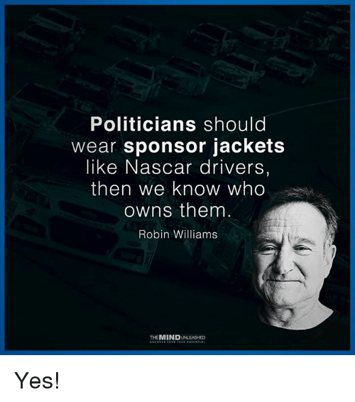 Memes, Nascar, and Robin Williams: Politicians should  wear sponsor jackets  like Nascar drivers  then we know who  owns them  Robin Williams  THEMINDUNLEASHED Yes!