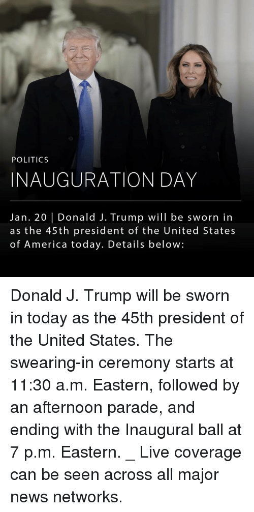 Inauguration Day: POLITICS  INAUGURATION DAY  Jan. 20 I Donald J. Trump will be sworn in  as the 45th president of the United States  of America today. Details below: Donald J. Trump will be sworn in today as the 45th president of the United States. The swearing-in ceremony starts at 11:30 a.m. Eastern, followed by an afternoon parade, and ending with the Inaugural ball at 7 p.m. Eastern. _ Live coverage can be seen across all major news networks.