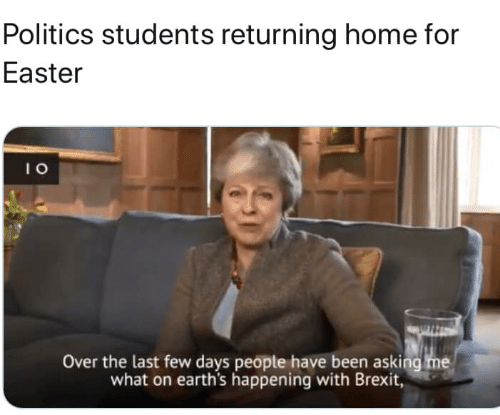Easter, Memes, and Politics: Politics students returning home for  Easter  I 0  Over the last few days peopte have been asking me  what on earth's happening with Brexit,