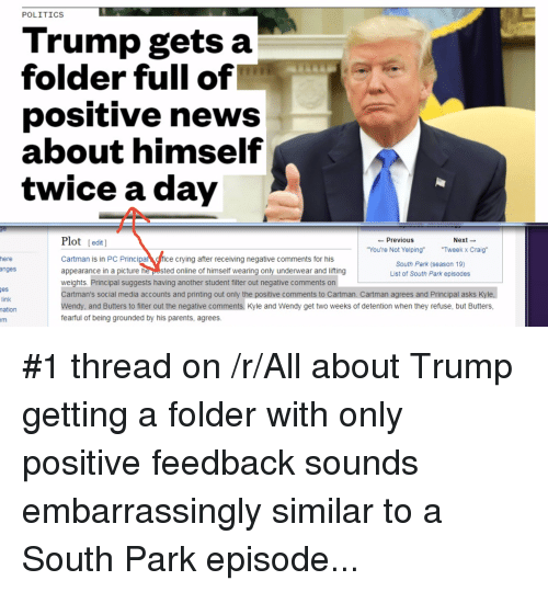 """Pc Principal: POLITICS  Trump gets a  folder full of  positive news  about himself  twice a day  Plot (edit]  Cartman is in PC Principal fice crying after receiving negative comments for his  appearance in a picture he pested online of himself wearing only underwear and lifting  weights. Principal suggests having another student filter out negative comments on  Cartman's social media accounts and printing out only the positive comments to Cartman. Cartman agrees and Principal asks Kyle.  ← Previous  Next →  You're Not Yelping""""Tweek x Craig""""  here  South Park (season 19)  List of South Park episodes  nges  es  link  ation  ndy, and Butters to filter out the negative comments. Kyle and Wendy get two weeks of detention when they refuse, but Butters,  fearful of being grounded by his parents, agrees"""