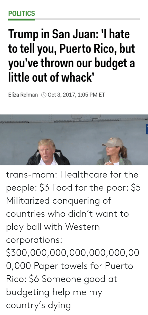 """Play Ball: POLITICS  Trump in San Juan: I hate  to tell you, Puerto Rico, but  hrown our budget a  vou've t  little out of whack""""  Eliza Relman Oct 3, 2017,1:05 PM ET trans-mom: Healthcare for the people: $3 Food for the poor: $5 Militarized conquering of countries who didn't want to play ball with Western corporations: $300,000,000,000,000,000,000,000 Paper towels for Puerto Rico: $6  Someone good at budgeting help me my country's dying"""