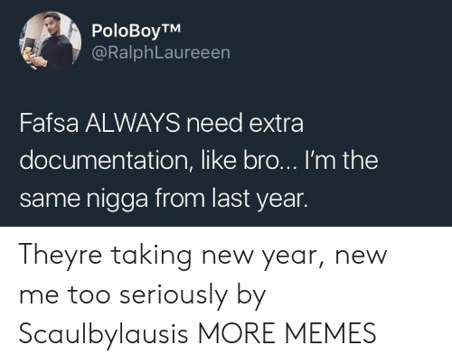 FAFSA: PoloBoyTM  @RalphLaureeen  Fafsa ALWAYS need extra  documentation, like bro... I'm the  same nigga from last year. Theyre taking new year, new me too seriously by Scaulbylausis MORE MEMES