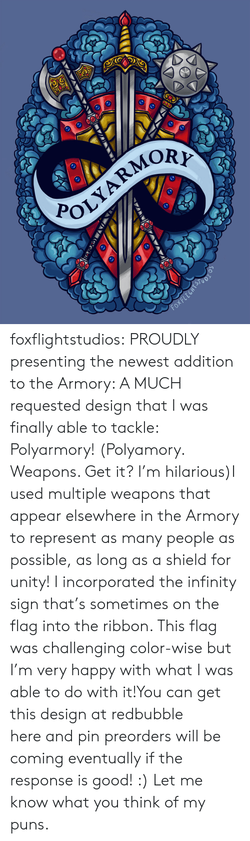 very happy: POLYARMOR  Fox FLEGHTSTUOI  (X foxflightstudios:  PROUDLY presenting the newest addition to the Armory: A MUCH requested design that I was finally able to tackle: Polyarmory! (Polyamory. Weapons. Get it? I'm hilarious)I used multiple weapons that appear elsewhere in the Armory to represent as many people as possible, as long as a shield for unity! I incorporated the infinity sign that's sometimes on the flag into the ribbon. This flag was challenging color-wise but I'm very happy with what I was able to do with it!You can get this design at redbubble here and pin preorders will be coming eventually if the response is good! :) Let me know what you think of my puns.