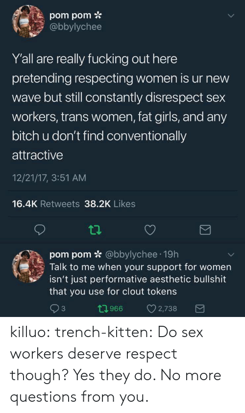 new wave: pom pom *  abbylychee  Y'all are really fucking out here  pretending respecting women is ur new  wave but still constantly disrespect sex  workers, trans women, fat girls, and any  bitch u don't find conventionally  attractive  12/21/17, 3:51 AM  16.4K Retweets 38.2K Likes  pom pom * @bbylychee 19h  Talk to me when your support for women  isn't just performative aesthetic bullshit  that you use for clout tokens  3  0966 2,738 killuo: trench-kitten:  Do sex workers deserve respect though?   Yes they do.  No more questions from you.