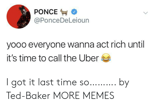Dank, Memes, and Target: PONCE  @PonceDeLeioun  yooo everyone wanna act rich until  it's time to call the Uber I got it last time so………. by Ted-Baker MORE MEMES