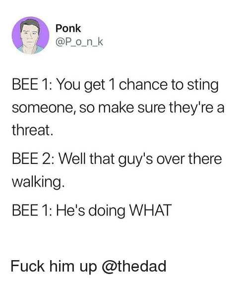 Funny, Fuck, and Sting: Ponk  @P o_n_k  BEE 1: You get 1 chance to sting  someone, so make sure they're a  threat.  BEE 2: Well that guy's over there  walking  BEE 1: He's doing WHAT Fuck him up @thedad