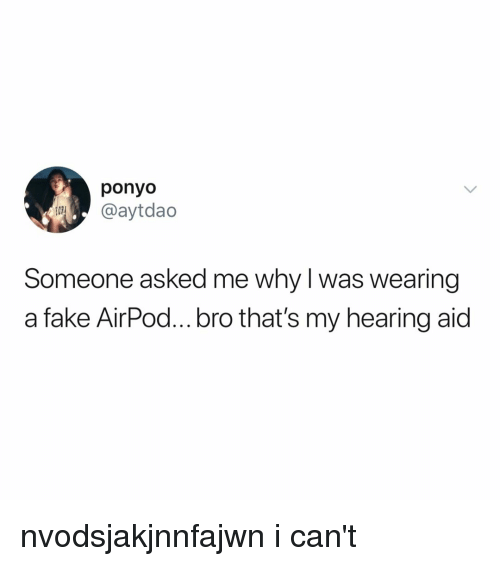 Fake, Relatable, and Ponyo: ponyo  @aytdao  Someone asked me why l was wearing  a fake AirPod... bro that's my hearing aid nvodsjakjnnfajwn i can't