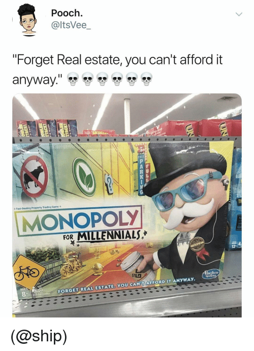 "Monopoly, Millennials, and Game: Pooch.  @ltsVee_  ""Forget Real estate, you can't afford it  A F  R U  K L  Fast-Dealing Property Trading Game s  MONOPOLY  FOR MILLENNIALS  bro  AGE  FORGET REAL ESTATE. YOU CAN'T AFFORD IT ANYWAY. (@ship)"