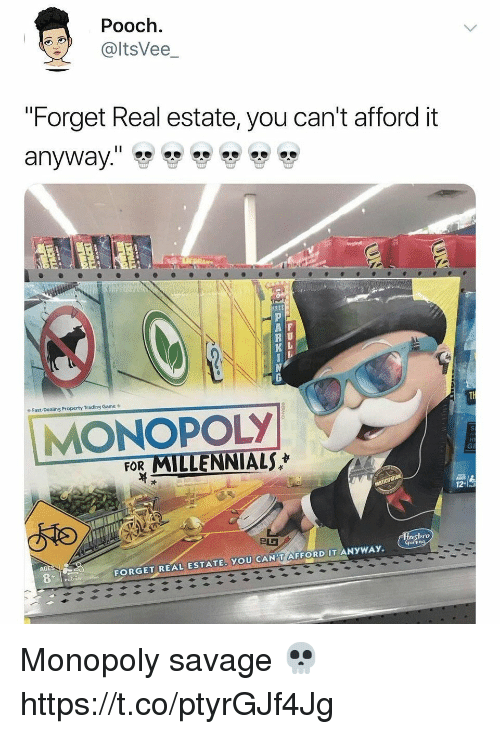 """Monopoly, Savage, and Millennials: Pooch.  @ltsVee_  """"Forget Real estate, you can't afford it  REE  A F  R U  Fast-Dealing Property Trading Game  MONOPOLY  FOR MILLENNIALS  asbro  AGE  FORGET REAL ESTATE. YOU CAN'T AFFORD IT ANYWAY. Monopoly savage 💀 https://t.co/ptyrGJf4Jg"""