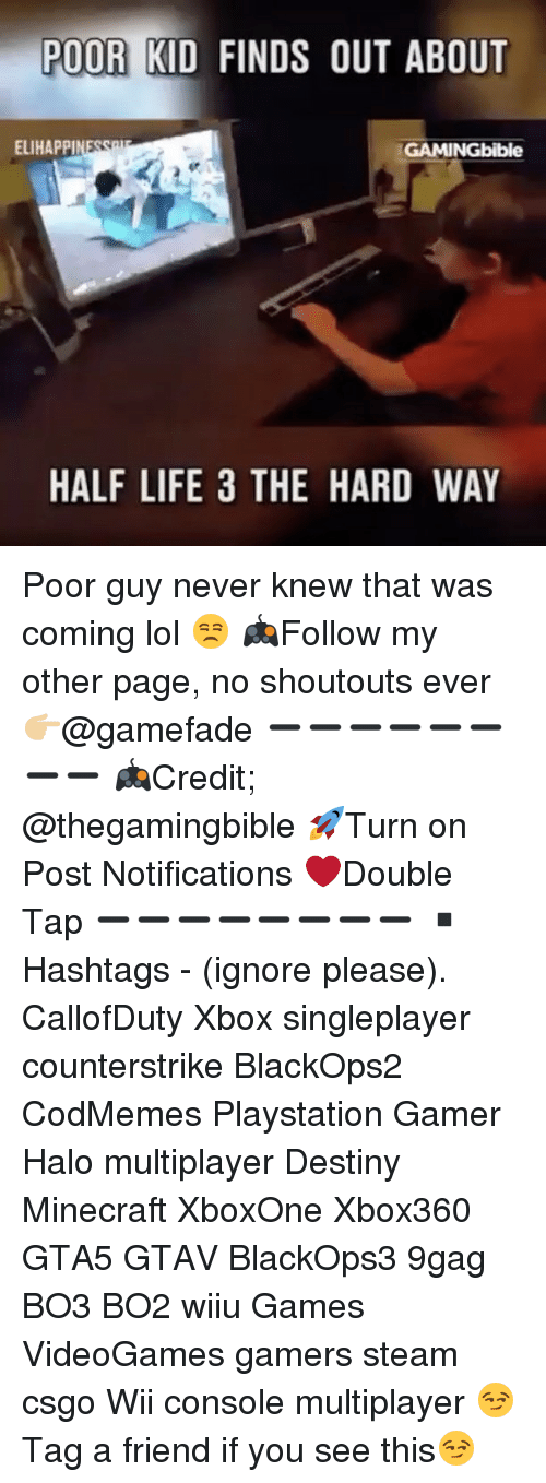 Ignorancy: POOR KID FINDS OUT ABOUT  ELIHAPPI  GAMINGbible  HALF LIFE 3 THE HARD WAY Poor guy never knew that was coming lol 😒 🎮Follow my other page, no shoutouts ever 👉🏼@gamefade ➖➖➖➖➖➖➖➖ 🎮Credit; @thegamingbible 🚀Turn on Post Notifications ❤️Double Tap ➖➖➖➖➖➖➖➖ ▪️Hashtags - (ignore please). CallofDuty Xbox singleplayer counterstrike BlackOps2 CodMemes Playstation Gamer Halo multiplayer Destiny Minecraft XboxOne Xbox360 GTA5 GTAV BlackOps3 9gag BO3 BO2 wiiu Games VideoGames gamers steam csgo Wii console multiplayer 😏Tag a friend if you see this😏