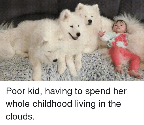Living, Her, and Clouds: Poor kid, having to spend her whole childhood living in the clouds.