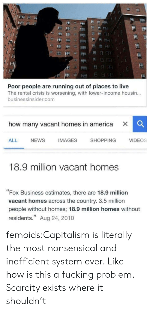 "nonsensical: Poor people are running out of places to live  The rental crisis is worsening, with lower-income housin...  businessinsider.com  how many vacant homes in america X  CC  ALL  NEWS  IMAGES  SHOPPING  VIDEOS  18.9 million vacant homes  ""Fox Business estimates, there are 18.9 million  vacant homes across the country. 3.5 million  people without homes; 18.9 million homes without  residents."" Aug 24, 2010 femoids:Capitalism is literally the most nonsensical and inefficient system ever. Like how is this a fucking problem. Scarcity exists where it shouldn't"