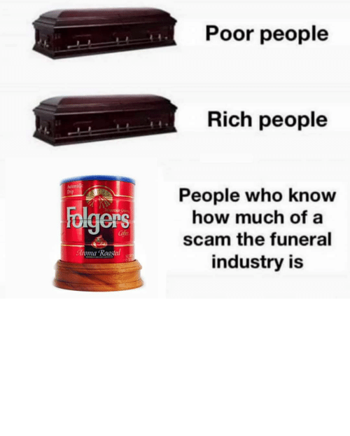 rich: Poor people  Rich people  Automalic  Drip  People who know  how much of a  Folgers  Mountaun Gran  Cofee  scam the funeral  Aroma Roasted  NET  industry is TBH I'd rather my ashes be turned into a diamond and put on the end of a butt plug.