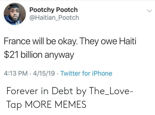 Dank, Iphone, and Love: Pootchy Pootch  @Haitian_Pootch  France will be okay. They owe Haiti  $21 billion anyway  4:13 PM 4/15/19 Twitter for iPhone Forever in Debt by The_Love-Tap MORE MEMES