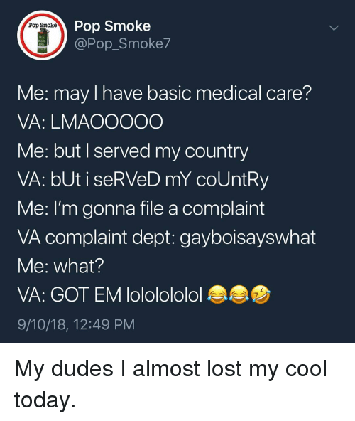 Memes, Pop, and Lost: Pop Smoke  Pop Smoke  M18  Pop_Smoke7  Me: may I have basic medical care?  VA: LMAOOOOO  Me: but I served my country  VA: bUt i seRVeD mY coUntRy  Me: I'm gonna file a complaint  VA complaint dept: gayboisayswhat  Me: what?  VA: GOT EM lololololol  9/10/18, 12:49 PM My dudes I almost lost my cool today.