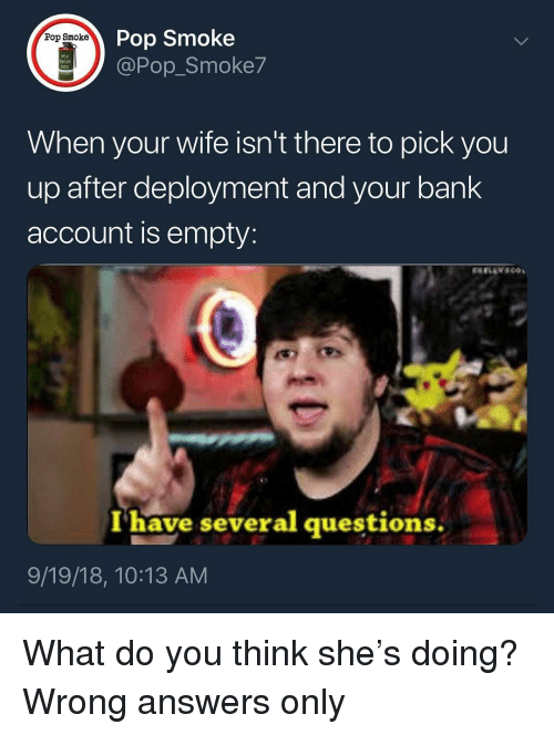 Memes, Pop, and Bank: Pop Smoke  @Pop_Smoke7  Pop Smoke  UOKE  When your wife isn't there to pick you  up after deployment and your bank  account is empty:  I have several questions.  9/19/18, 10:13 AM What do you think she's doing? Wrong answers only