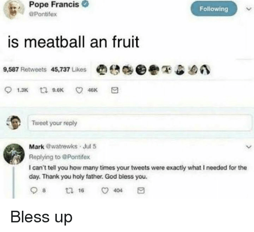 Bless Up, God, and How Many Times: Pope Francis  Pontifex  Following  is meatball an fruit  9,587 Retweets 45,737 Likes  Tweet your reply  Mark @watrewks Jul 5  Replying to @Pontifex  I can't tell you how many times your tweets were exactly what I needed for the  day. Thank you holy father. God bless you. Bless up