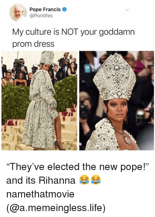 "a400381c7c0 Pope Francis My Culture Is NOT Your Goddamn Prom Dress ""They ve ..."