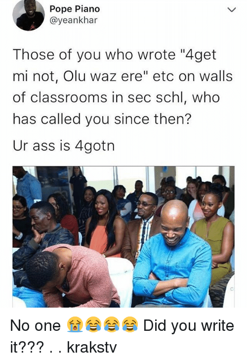 """Ass, Memes, and Pope Francis: Pope Piano  @yeankhar  Those of you who wrote """"4get  mi not, Olu waz ere"""" etc on walls  of classrooms in sec schl, who  has called you since then?  Ur ass is 4gotn No one 😭😂😂😂 Did you write it??? . . krakstv"""
