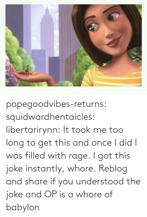 Got This: popegoodvibes-returns:  squidwardhentaicles:  libertarirynn: It took me too long to get this and once I did I was filled with rage. I got this joke instantly, whore.  Reblog and share if you understood the joke and OP is a whore of babylon
