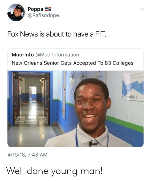 News, Fox News, and New Orleans: Poppa  @Rafisodope  Fox News is about to have a FIT  MoorInfo @MoorInformation  New Orleans Senior Gets Accepted To 83 Colleges  4/19/18, 7:48 AM Well done young man!