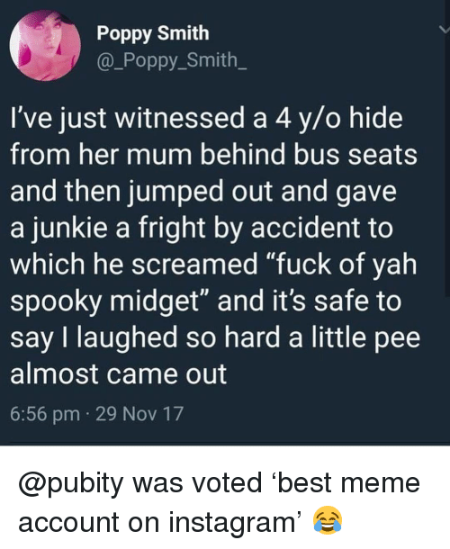 """poppy: Poppy Smith  @_Poppy Smith  I've just witnessed a 4 y/o hide  from her mum behind bus seats  and then jumped out and gave  a junkie a fright by accident to  which he screamed """"fuck of yah  spooky midget"""" and it's safe to  say I laughed so hard a little pee  almost came out  6:56 pm 29 Nov 17 @pubity was voted 'best meme account on instagram' 😂"""