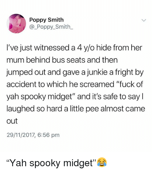 """poppy: Poppy Smith  @_Poppy_Smith  I've just witnessed a 4 y/o hide from her  mum behind bus seats and then  jumped out and gave a junkie a fright by  accident to which he screamed """"fuck of  yah spooky midget"""" and it's safe to say l  laughed so hard a little pee almost came  out  29/11/2017, 6:56 pm """"Yah spooky midget""""😂"""