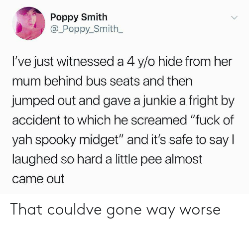 """poppy: Poppy Smith  @_Poppy_Smith  l've just witnessed a 4 y/o hide from her  mum behind bus seats and then  jumped out and gave a junkie a fright by  accident to which he screamed """"fuck of  yah spooky midget"""" and it's safe to say l  laughed so hard a little pee almost  came out That couldve gone way worse"""