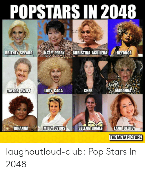 tuf: POPSTARS IN 2048  TUF  BRITNEY SPEARS  KAT Y PERRY  CHRISTINA AGUILERA  BEYONCE  TAYLOR SWIRT  LADY GAGA  CHER  MADONNA。..  LANA DELREY  THE META PICTURE  RIHANNA  MILEY  CYRUS  SELENA GOMEZ laughoutloud-club:  Pop Stars In 2048